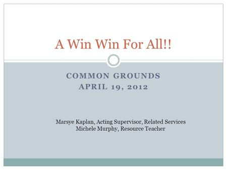 COMMON GROUNDS APRIL 19, 2012 A Win Win For All!! Marsye Kaplan, Acting Supervisor, Related Services Michele Murphy, Resource Teacher.