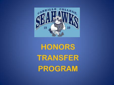 HONORS TRANSFER PROGRAM. What is the Honors Transfer Program? Designed for high-achieving students who plan to attend Cabrillo then transfer to a selective.