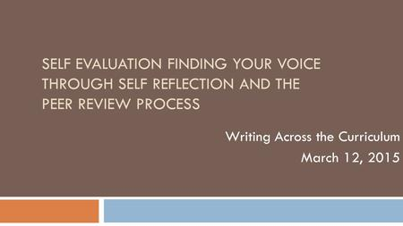 SELF EVALUATION FINDING YOUR VOICE THROUGH SELF REFLECTION AND THE PEER REVIEW PROCESS Writing Across the Curriculum March 12, 2015.