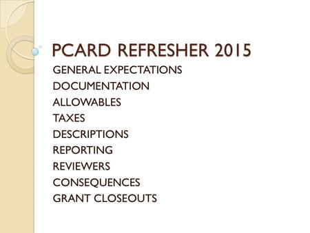 PCARD REFRESHER 2015 GENERAL EXPECTATIONS DOCUMENTATION ALLOWABLES TAXES DESCRIPTIONS REPORTING REVIEWERS CONSEQUENCES GRANT CLOSEOUTS.