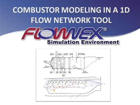 COMBUSTOR MODELING IN A 1D FLOW NETWORK TOOL. AGENDA Reasons for a 1-D flow network gas turbine combustor model? 1D network model approach – Advantages.