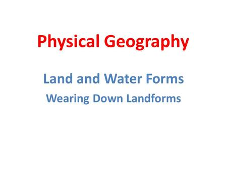 Land and Water Forms Wearing Down Landforms