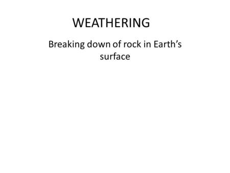 WEATHERING Breaking down of rock in Earth's surface.