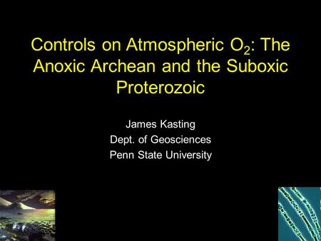 Controls on Atmospheric O 2 : The Anoxic Archean and the Suboxic Proterozoic James Kasting Dept. of Geosciences Penn State University.