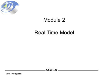 KUKUM Real Time System Module 2 Real Time Model. KUKUM Real Time System Lecture Outline Why a reference model? Job and task Processors and resources Time.