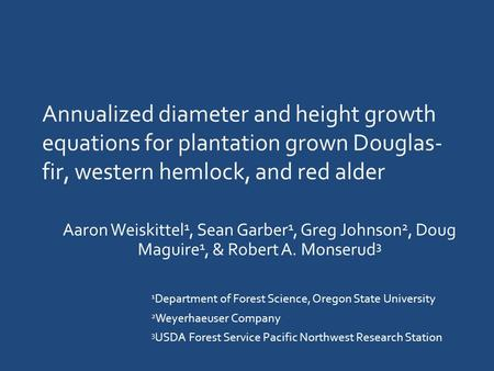 Annualized diameter and height growth equations for plantation grown Douglas- fir, western hemlock, and red alder Aaron Weiskittel 1, Sean Garber 1, Greg.