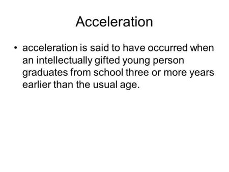 Acceleration acceleration is said to have occurred when an intellectually gifted young person graduates from school three or more years earlier than the.