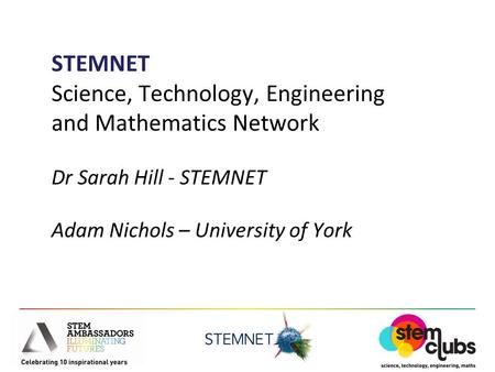 STEMNET Science, Technology, Engineering and Mathematics Network Dr Sarah Hill - STEMNET Adam Nichols – University of York.