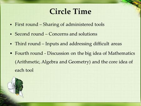 Circle Time First round – Sharing of administered tools Second round – Concerns and solutions Third round – Inputs and addressing difficult areas Fourth.