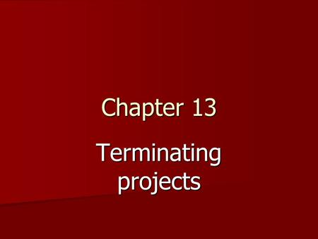 Chapter 13 Terminating projects. The varieties of Project Termination A project is said to be terminated when work on the substance of the project has.