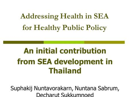 Addressing Health in SEA for Healthy Public Policy An initial contribution from SEA development in Thailand Suphakij Nuntavorakarn, Nuntana Sabrum, Decharut.