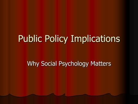 Public Policy Implications Why Social Psychology Matters.