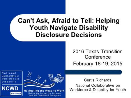 Can't Ask, Afraid to Tell: Helping Youth Navigate Disability Disclosure Decisions 2016 Texas Transition Conference February 18-19, 2015 Curtis Richards.