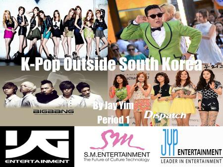 K-Pop Outside South Korea By Jay Yim Period 1. What is K-Pop? Korean Popular Music Originates from South Korea The Big 3: SM, YG, and JYP Entertainment.