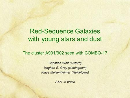 Red-Sequence Galaxies with young stars and dust The cluster A901/902 seen with COMBO-17 Christian Wolf (Oxford) Meghan E. Gray (Nottingham) Klaus Meisenheimer.