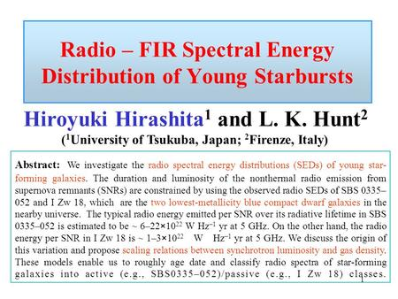 1 Radio – FIR Spectral Energy Distribution of Young Starbursts Hiroyuki Hirashita 1 and L. K. Hunt 2 ( 1 University of Tsukuba, Japan; 2 Firenze, Italy)