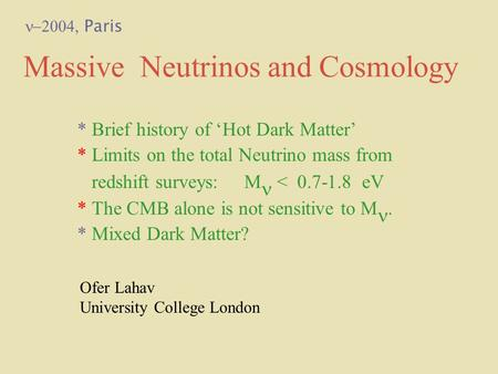Massive Neutrinos and Cosmology Ofer Lahav University College London * Brief history of 'Hot Dark Matter' * Limits on the total Neutrino mass from redshift.