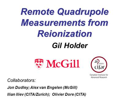 Remote Quadrupole Measurements from Reionization Gil Holder Collaborators: Jon Dudley; Alex van Engelen (McGill) Ilian Iliev (CITA/Zurich); Olivier Dore.