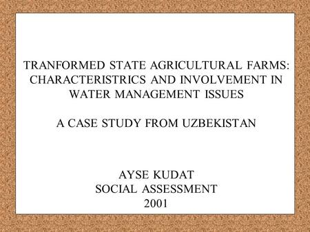 TRANFORMED STATE AGRICULTURAL FARMS: CHARACTERISTRICS AND INVOLVEMENT IN WATER MANAGEMENT ISSUES A CASE STUDY FROM UZBEKISTAN AYSE KUDAT SOCIAL ASSESSMENT.