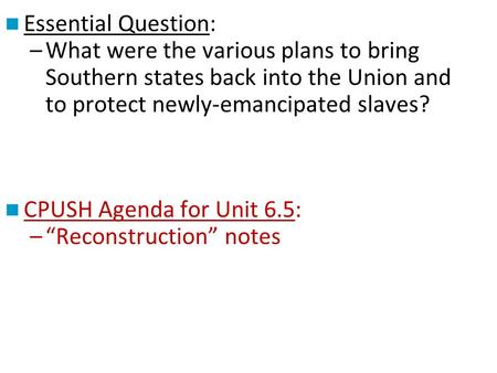 Essential Question: –What were the various plans to bring Southern states back into the Union and to protect newly-emancipated slaves? CPUSH Agenda for.