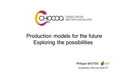 Production models for the future Exploring the possibilities Philippe BASTIDE Amsterdam, February 2016, 5 th.