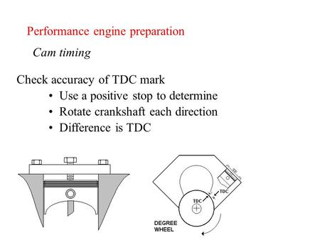 Performance engine preparation Cam timing Check accuracy of TDC mark Use a positive stop to determine Rotate crankshaft each direction Difference is TDC.