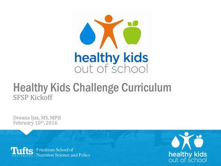 Healthy Kids Challenge Curriculum SFSP Kickoff Deeana Ijaz, MS, MPH February 10 th, 2016.