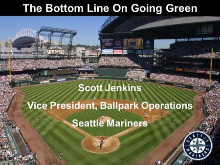 The Bottom Line On Going Green Scott Jenkins Vice President, Ballpark Operations Seattle Mariners.