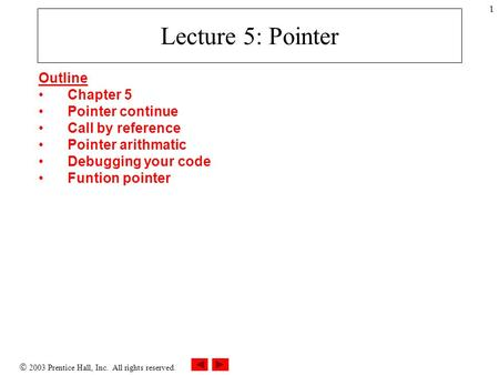 2003 Prentice Hall, Inc. All rights reserved. 1 Lecture 5: Pointer Outline Chapter 5 Pointer continue Call by reference Pointer arithmatic Debugging.