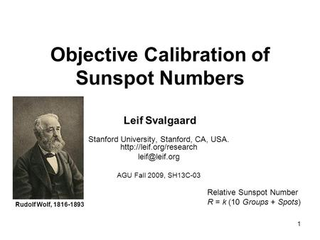1 Objective Calibration of Sunspot Numbers Leif Svalgaard Stanford University, Stanford, CA, USA.  AGU Fall 2009,