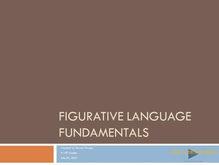 FIGURATIVE LANGUAGE FUNDAMENTALS Created by Steven Swope 9-12 th Grade July 27, 2011 ClickClick to here continue.to here continue.