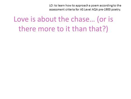 Love is about the chase… (or is there more to it than that?) LO: to learn how to approach a poem according to the assessment criteria for AS Level AQA.
