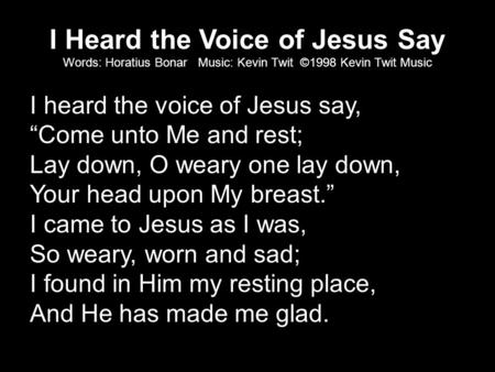 "I Heard the Voice of Jesus Say Words: Horatius Bonar Music: Kevin Twit ©1998 Kevin Twit Music I heard the voice of Jesus say, ""Come unto Me and rest; Lay."