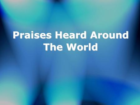 Praises Heard Around The World. Lord your love has saved us Precious blood has bathed us Now your message takes us All around the world Can't you hear.