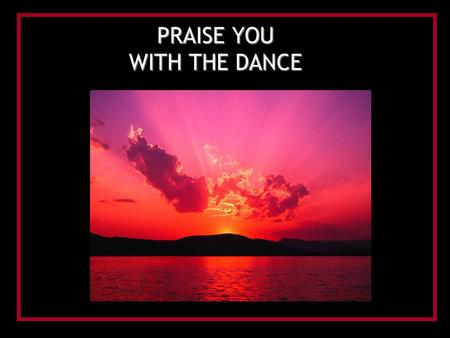 PRAISE YOU WITH THE DANCE. I will sing to the Lord, and I will lift my voice For You have heard my cry I will sing to the Lord, and I will lift my hands.