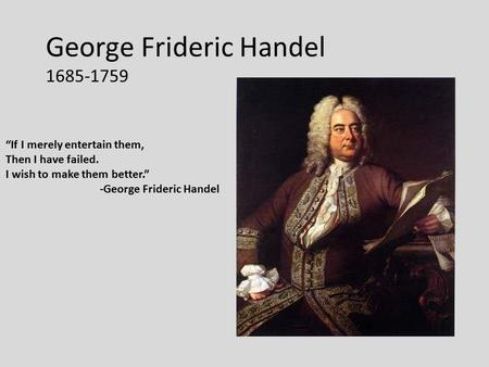"George Frideric Handel 1685-1759 1 ""If I merely entertain them, Then I have failed. I wish to make them better."" -George Frideric Handel."