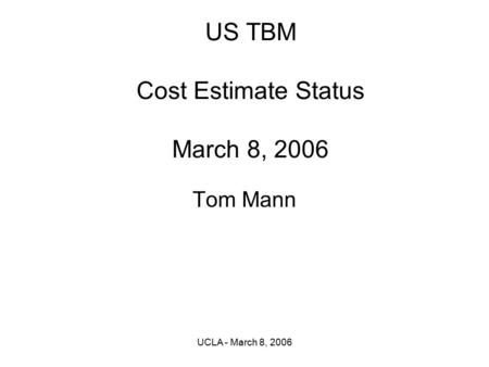 UCLA - March 8, 2006 US TBM Cost Estimate Status March 8, 2006 Tom Mann.