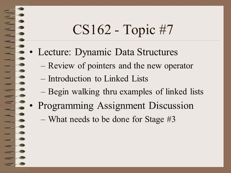 CS162 - Topic #7 Lecture: Dynamic Data Structures –Review of pointers and the new operator –Introduction to Linked Lists –Begin walking thru examples of.