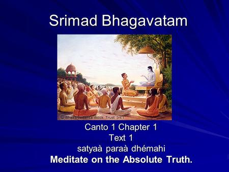 Srimad Bhagavatam Canto 1 Chapter 1 Text 1 satyaà paraà dhémahi Meditate on the Absolute Truth.