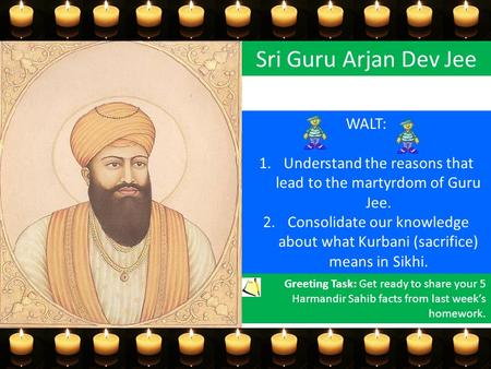 Sri Guru Arjan Dev Jee WALT: 1.Understand the reasons that lead to the martyrdom of Guru Jee. 2.Consolidate our knowledge about what Kurbani (sacrifice)