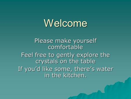 Welcome Please make yourself comfortable Feel free to gently explore the crystals on the table If you'd like some, there's water in the kitchen.