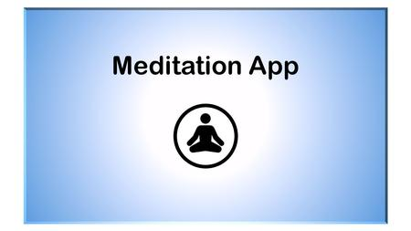 Meditation App. Main Menu Why Meditate? Feedback Resources Knowledge Checks Stress Log Meditation Log Meditation Techniques Log Summaries.