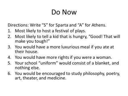 "Do Now Directions: Write ""S"" for Sparta and ""A"" for Athens. 1.Most likely to host a festival of plays. 2.Most likely to tell a kid that is hungry, ""Good!"