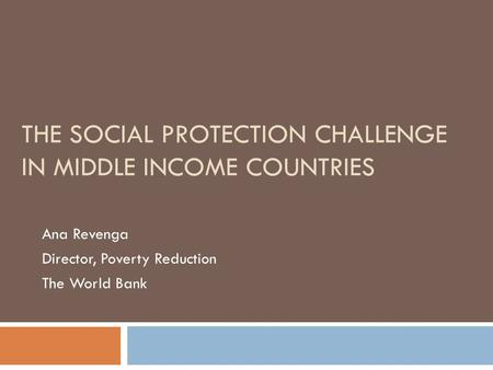 THE SOCIAL PROTECTION CHALLENGE IN MIDDLE INCOME COUNTRIES Ana Revenga Director, Poverty Reduction The World Bank.