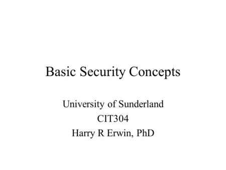 Basic Security Concepts University of Sunderland CIT304 Harry R Erwin, PhD.