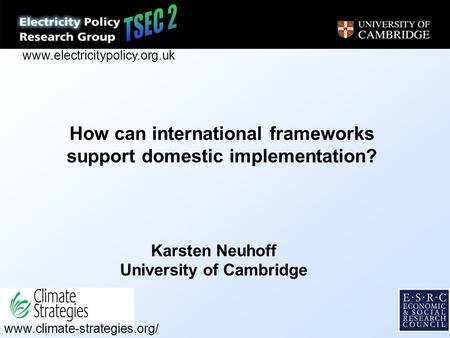 How can international frameworks support domestic implementation? Karsten Neuhoff University of Cambridge www.climate-strategies.org/ www.electricitypolicy.org.uk.