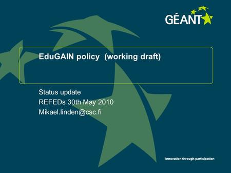 Innovation through participation EduGAIN policy (working draft) Status update REFEDs 30th May 2010