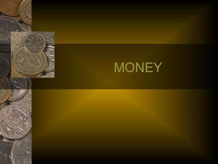 MONEY. Define Money? Coins and Bills? Economists define money in terms of its three uses 1) Medium of Exchange 2) Unit of Account 3) Store of Value.