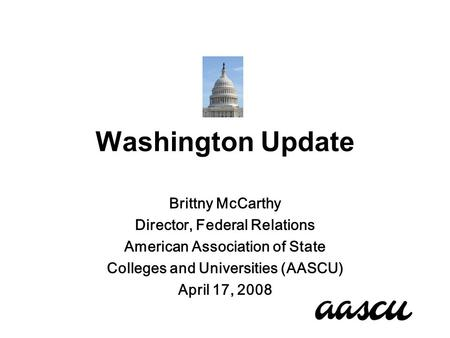 Washington Update Brittny McCarthy Director, Federal Relations American Association of State Colleges and Universities (AASCU) April 17, 2008.