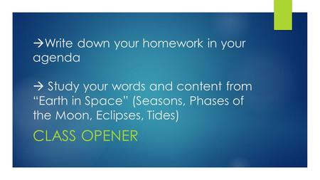 " Write down your homework in your agenda  Study your words and content from ""Earth in Space"" (Seasons, Phases of the Moon, Eclipses, Tides) CLASS OPENER."